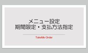 期間限定メニューと支払方法の指定【TakeMe Order】