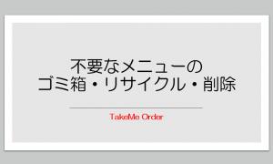 不要なメニューをゴミ箱→リサイクル→削除【TakeMe Order】